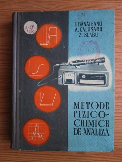 Anticariat: I. Banateanu, A. Calusaru, Z. Slabu - Metode fizico-chimice de analiza