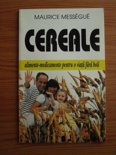 Anticariat: Maurice Messegue - Cereale. Alimente-medicamente pentru o viata fara boli