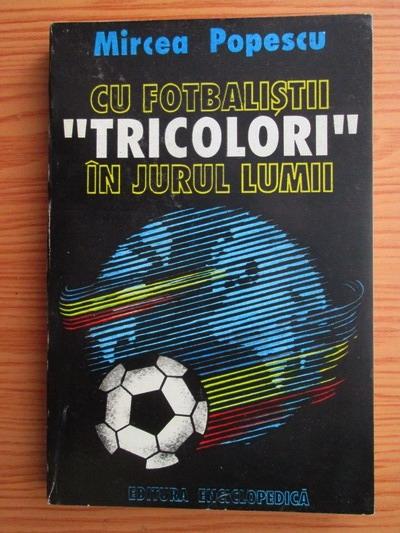 Anticariat: Mircea Popescu - Cu fotbalistii tricolori in jurul lumii