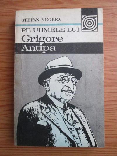 Anticariat: Stefan Negrea - Pe urmele lui Grigore Antipa