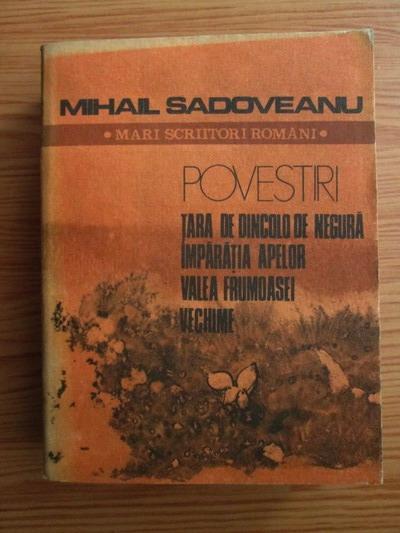 Anticariat: Mihail Sadoveanu - Povestiri. Tara de dincolo de negura. Imparatia apelor. Valea Frumoasei. Vechime