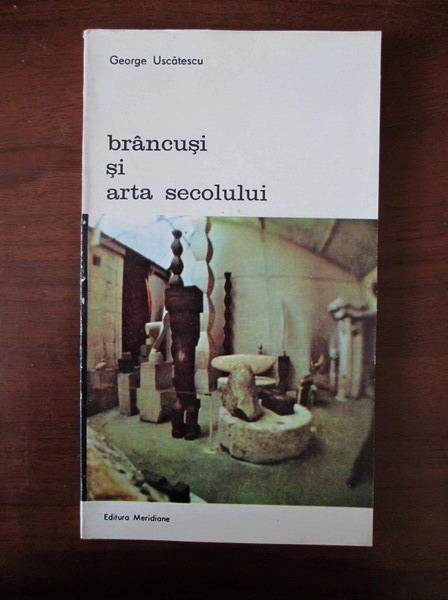 Anticariat: George Uscatescu - Brancusi si arta secolului