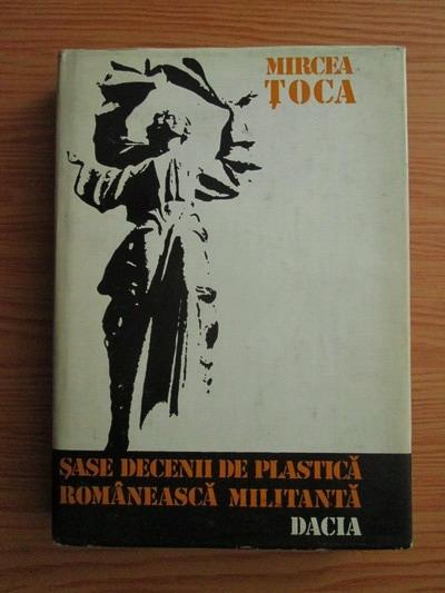 Anticariat: Mircea Toca - Sase decenii de plastica romaneasca militanta (Studii si eseuri)
