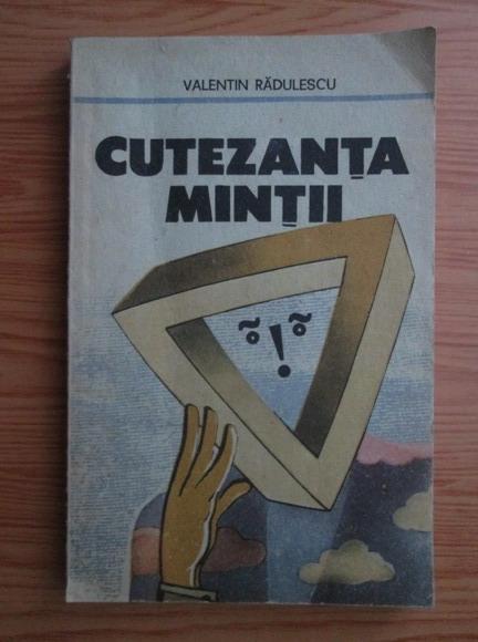 Anticariat: Valentin Radulescu - Cutezanta mintii