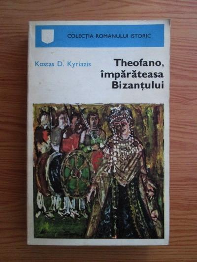 Anticariat: Kostas D. Kyriazis - Theofano, imparateasa Bizantului