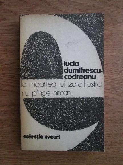 Anticariat: Lucia Dumitrescu Codreanu - La moartea lui Zarathustra nu plange nimeni