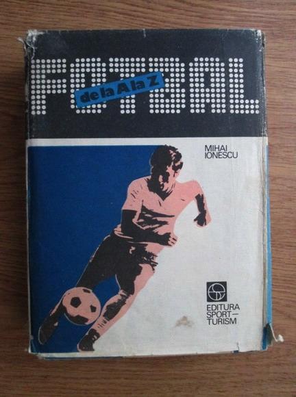 Anticariat: Mihai Ionescu - Fotbal de la A la Z. Fotbalul mondial de-a lungul anilor