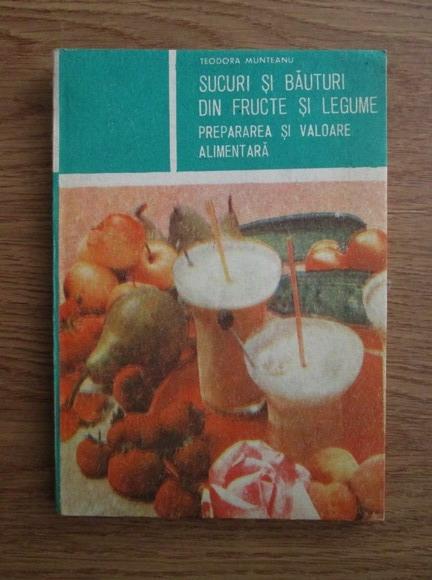 Anticariat: Teodora Munteanu - Sucuri si bauturi din fructe si legume. Prepararea si valoarea alimentara