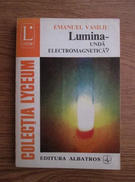 Anticariat: Emanuel Vasiliu - Lumina - Unda electromagnetica?