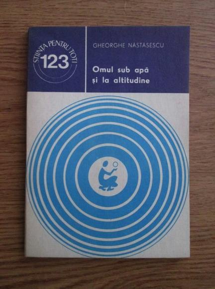 Anticariat: Nastasescu Gheorghe - Omul sub apa si la altitudine