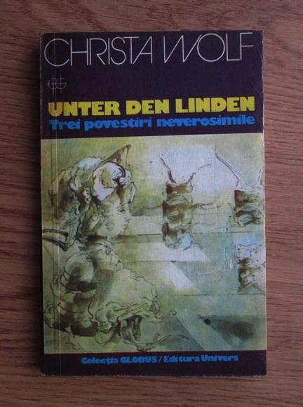 Anticariat: Christa Wolf - Unter den Linden. Trei povestiri neverosimile