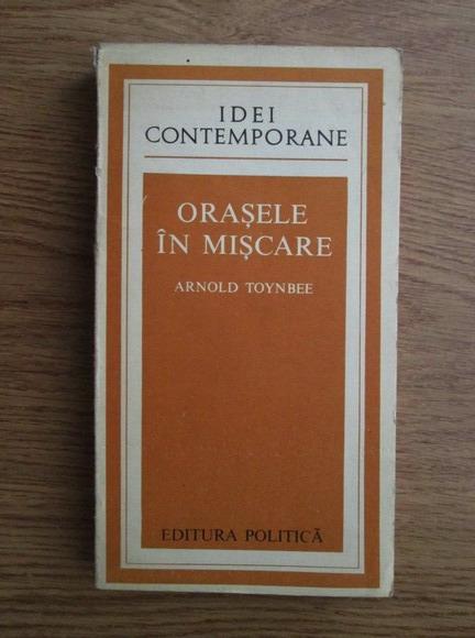 Anticariat: Arnold Toynbee - Orasele in miscare