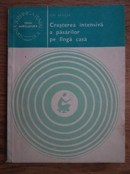 Anticariat: Ion Vancea - Cresterea intensiva a pasarilor pe langa casa