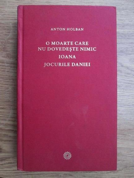 Anticariat: Anton Holban - O moarte care nu dovedeste nimic. Ioana. Jocurile Daniei