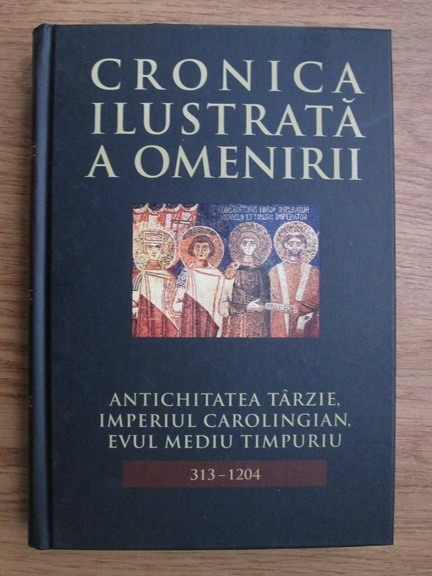 Anticariat: Cronica ilustrata a omenirii, Antichitatea tarzie, imperiul  Carolingian, Evul Mediu timpuriu (volumul 5)