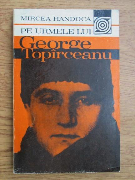 Anticariat: Mircea Handoca - Pe urmele lui George Topirceanu