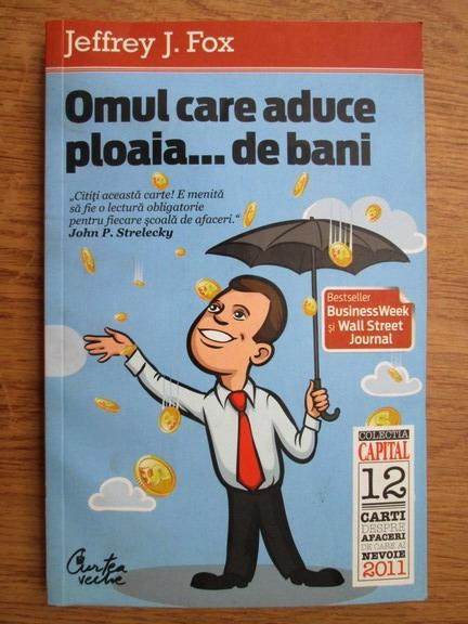 Anticariat: Jeffrey J. Fox - Omul care aduce ploaia...de bani