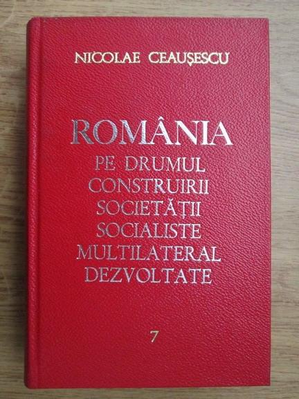 Anticariat: Nicolae Ceausescu - Romania pe drumul construirii societatii socialiste multilateral dezvoltate (volumul 7)