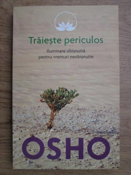 Anticariat: Osho - Traieste periculos, iluminare obisnuita pentru vremuri neobisnuite