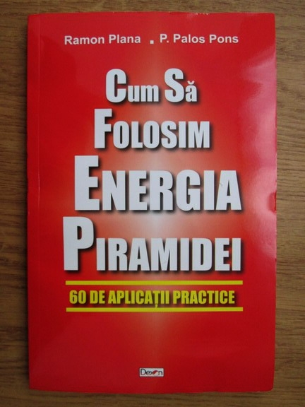 Anticariat: Ramon Plana, P. Palos Pons - Cum sa folosim energia piramidei. 60 de aplicatii practice