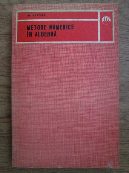 Anticariat: Gheorghe Dodescu - Metode numerice in algebra