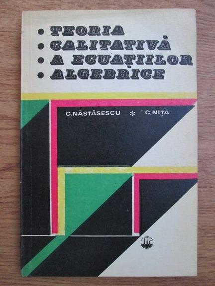 Anticariat: Constantin Nastasescu, Constantin Nita - Teoria calitativa a ecuatiilor algebrice
