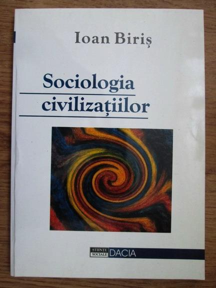 Anticariat: Ioan Biris - Sociologia civilizatiilor. O abordare metodologica