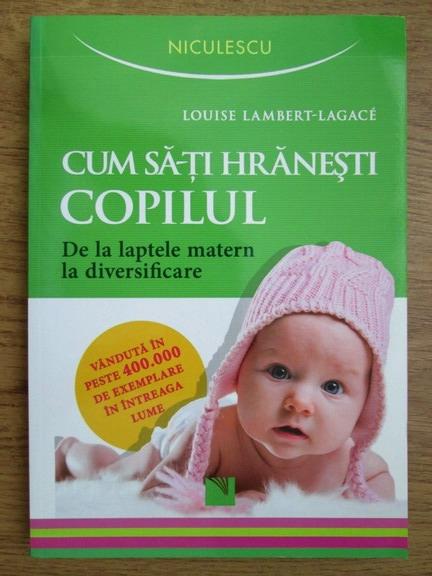 Anticariat: Louise Lambert Lagace - Cum sa-ti hranesti copilul. De la laptele matern la diversificare
