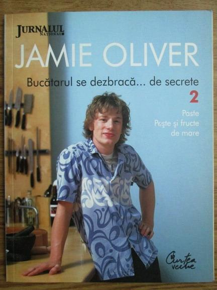 Anticariat: Jamie Oliver - Bucatarul se dezbraca de secrete. Volumul 2: Paste, peste si fructe de mare