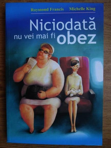 Anticariat: Raymond Francis, Michelle King - Niciodata nu vei mai fi obez