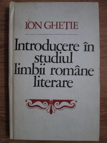 Anticariat: Ion Ghetie - Introducere in studiul limbii romane literare