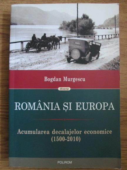 Anticariat: Bogdan Murgescu - Romania si Europa. Acumularea decalajelor economice (1500-2010)