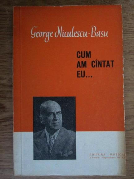 Anticariat: George Niculescu Basu - Cum am cantat eu...