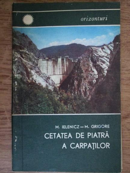Anticariat: Mihai Ielenicz, Mihail Grigore - Cetatea de piatra a Carpatilor