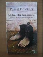Anticariat: Pascal Bruckner - Melancolia democratiei. Cum sa traiesti fara dusmani?