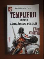Arnaud de la Croix - Templierii. Istoria calugarilor soldati