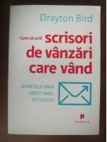 Drayton Bird - Cum sa scrii scrisori de vanzari care vand. Secretele unui direct mail
