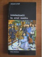 Anticariat: Jacques Le Goff - Intelectualii in evul mediu