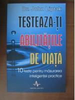 John Liptak - Testeaza-ti abilitatile de viata (editura Amaltea, 2007)