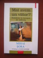 Anticariat: Mihai Sora - In dialog cu Sorin Antohi. Mai avem un viitor? Romania la inceput de mileniu (editura Polirom, 2001)