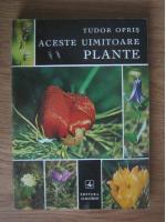 Tudor Opris - Aceste uimitoare plante