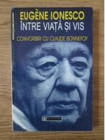 Eugene Ionesco - Intre viata si vis. Convorbiri cu Claude Bonnefoy
