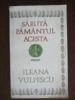 Ileana Vulpescu - Saruta pamantul acesta