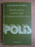 Anticariat: Jean Michel De Waele - Partide politice si democratie in Europa centrala si de est