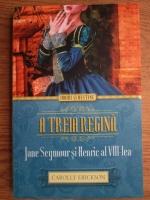 Carolly Erickson - A treia regina. Jane Seymour si Henric al VIII-lea