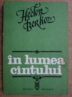 Anticariat: Hector Berlioz - In lumea cantului. Studii muzicale, apologii, butade si critici
