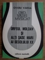 Anticariat: Ovidiu Varga - Orfeul moldav si alti sase mari ai secolului XX