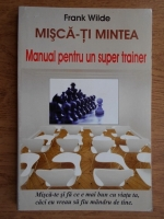 Frank Wilde - Misca-ti mintea. Manual pentru un super trainer