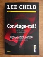 Anticariat: Lee Child - Convinge-ma!