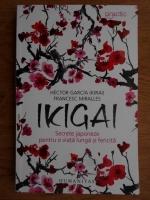 Hector Garcia, Francesc Miralles - Ikigai. Secrete japoneze pentru o viata lunga si fericita